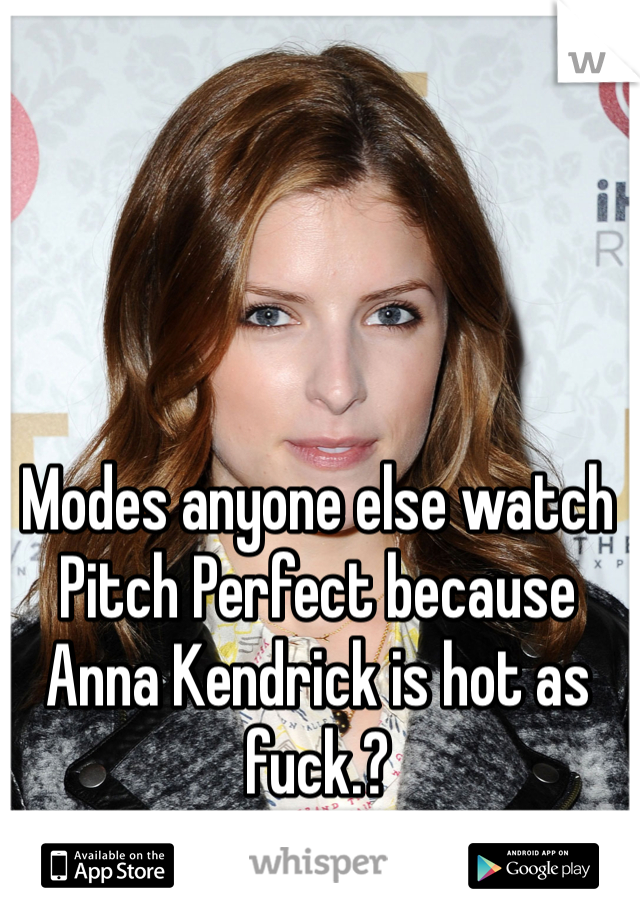 Modes anyone else watch Pitch Perfect because Anna Kendrick is hot as fuck.?