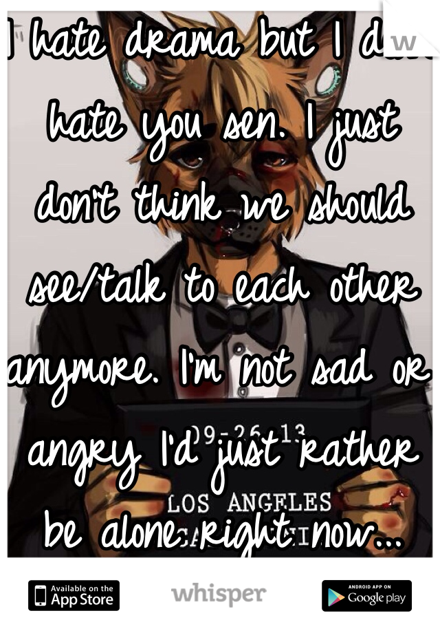 I hate drama but I don't hate you sen. I just don't think we should see/talk to each other anymore. I'm not sad or angry I'd just rather be alone right now...