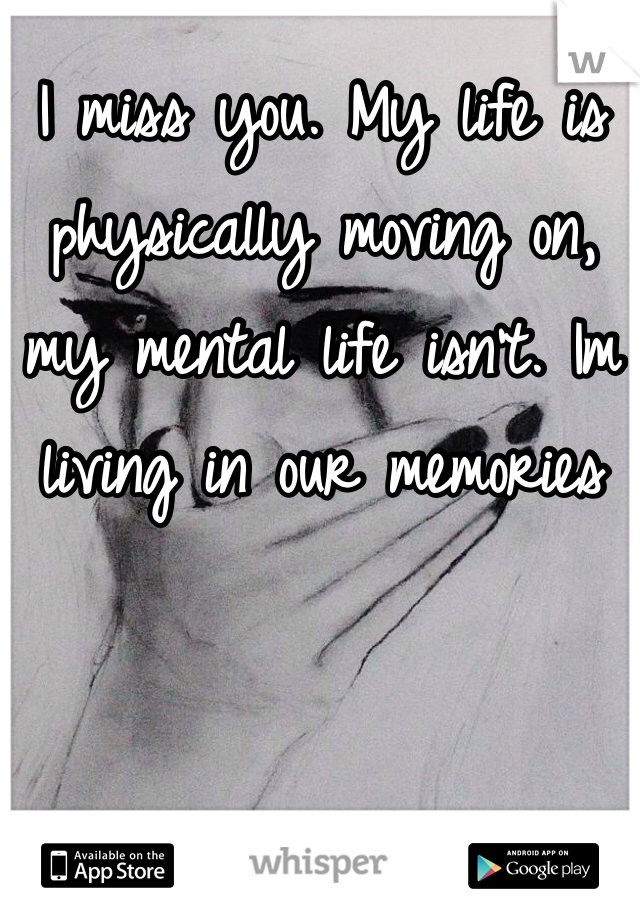 I miss you. My life is physically moving on, my mental life isn't. Im living in our memories