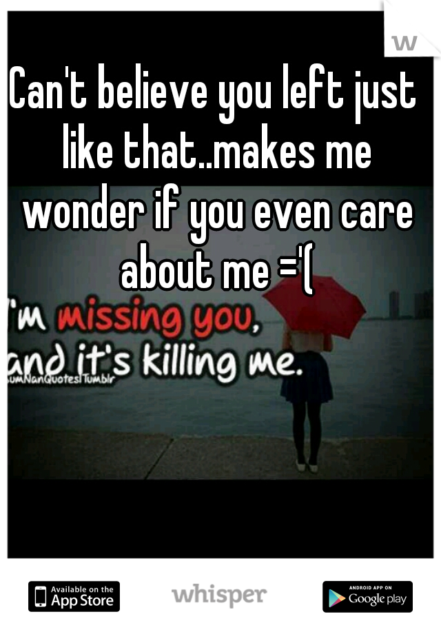 Can't believe you left just like that..makes me wonder if you even care about me ='(