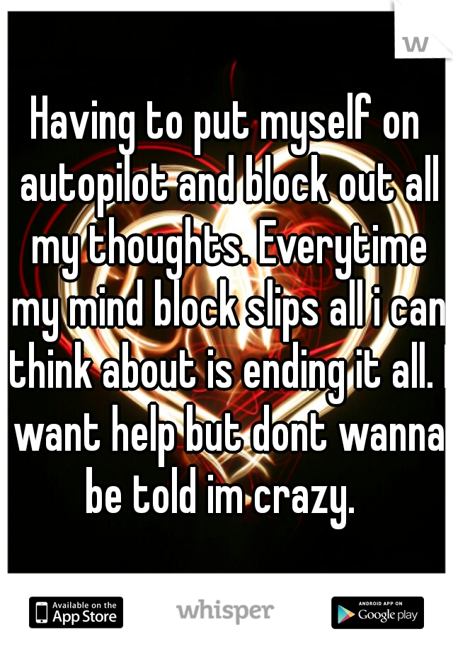 Having to put myself on autopilot and block out all my thoughts. Everytime my mind block slips all i can think about is ending it all. I want help but dont wanna be told im crazy.