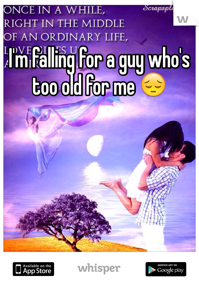 I'm falling for a guy who's too old for me 😔