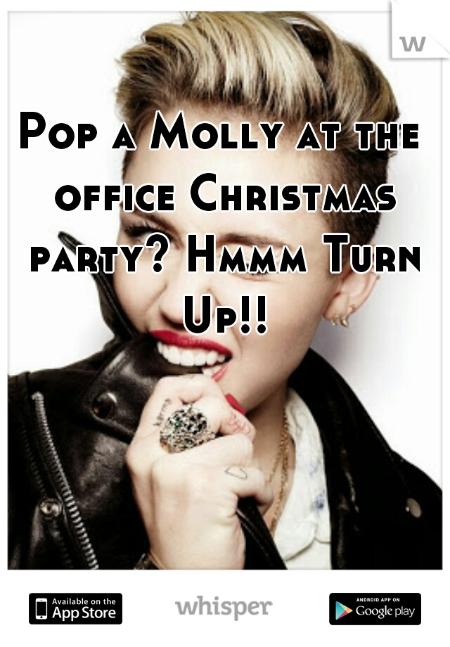 Pop a Molly at the office Christmas party? Hmmm Turn Up!!