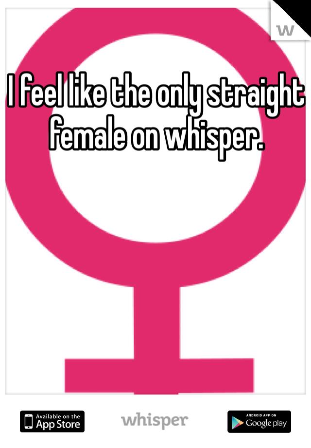 I feel like the only straight female on whisper.