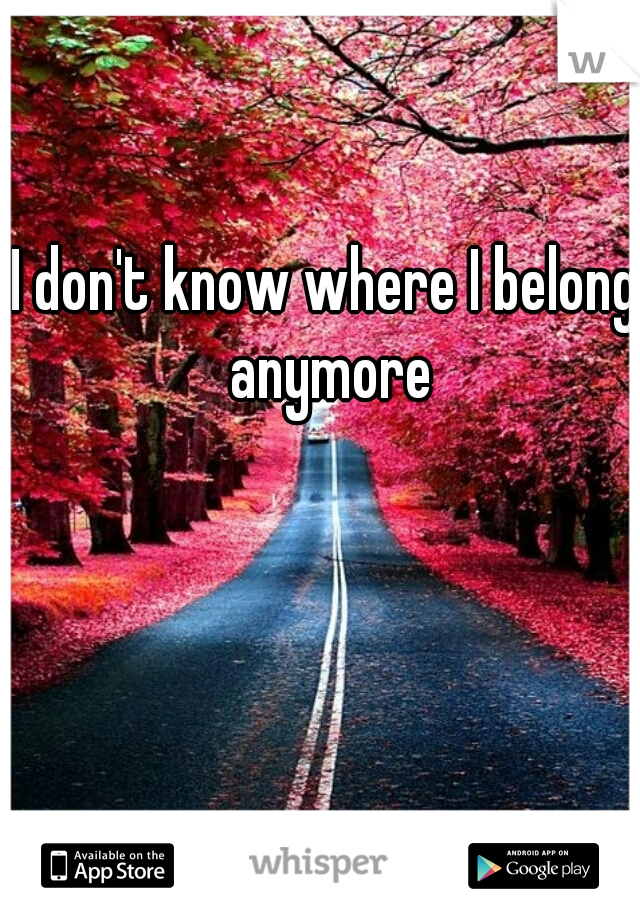 I don't know where I belong anymore