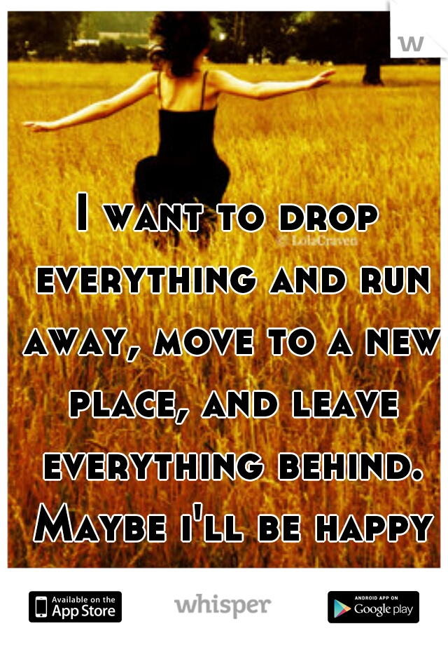 I want to drop everything and run away, move to a new place, and leave everything behind. Maybe i'll be happy then.