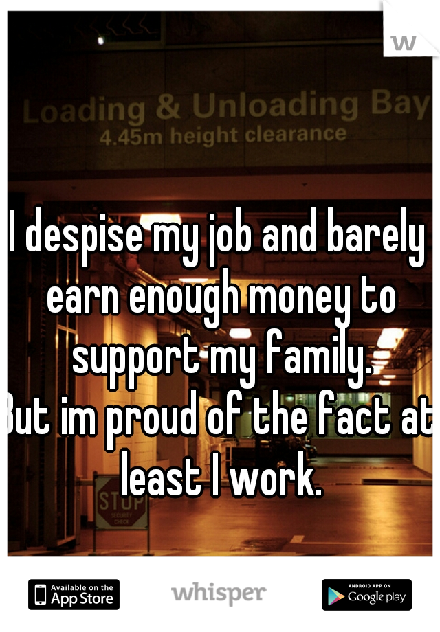 I despise my job and barely earn enough money to support my family.  But im proud of the fact at least I work.
