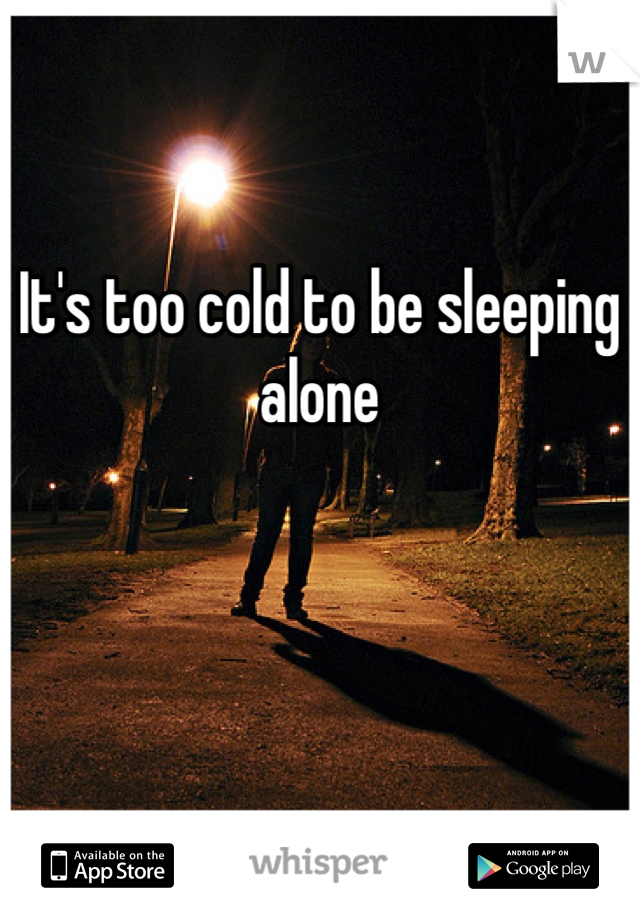 It's too cold to be sleeping alone