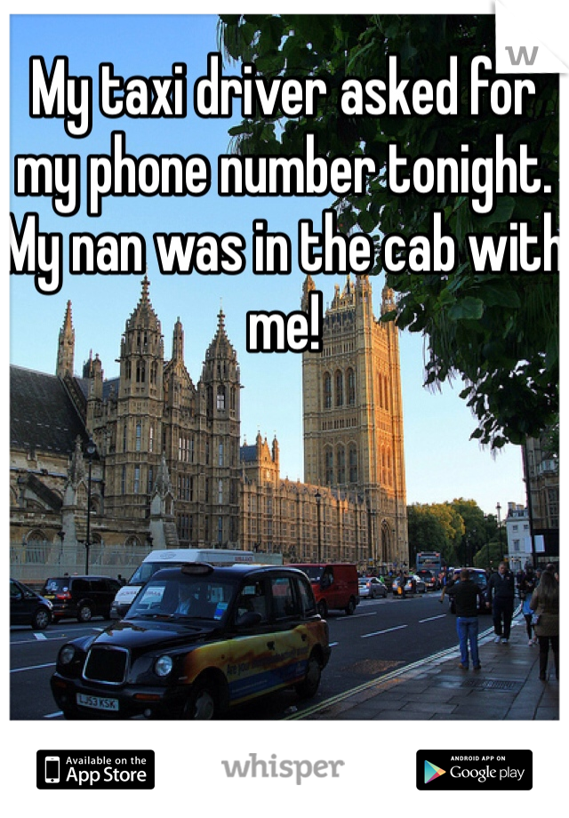 My taxi driver asked for my phone number tonight. My nan was in the cab with me!