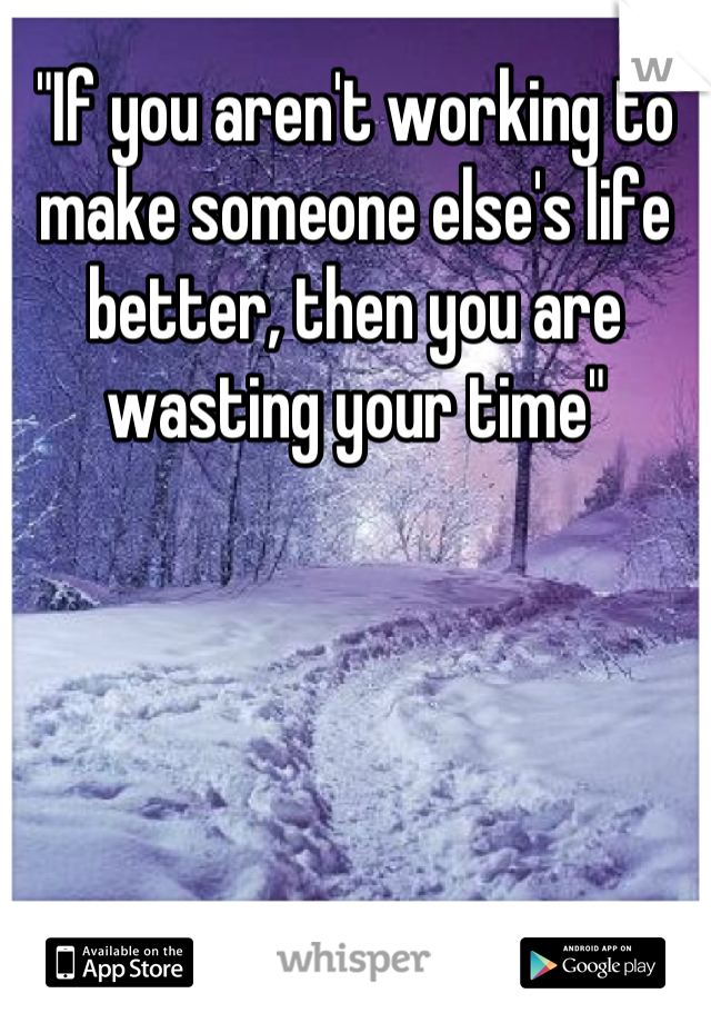 """If you aren't working to make someone else's life better, then you are wasting your time"""
