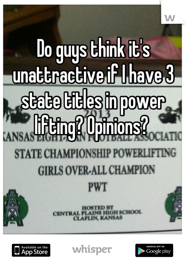 Do guys think it's unattractive if I have 3 state titles in power lifting? Opinions?