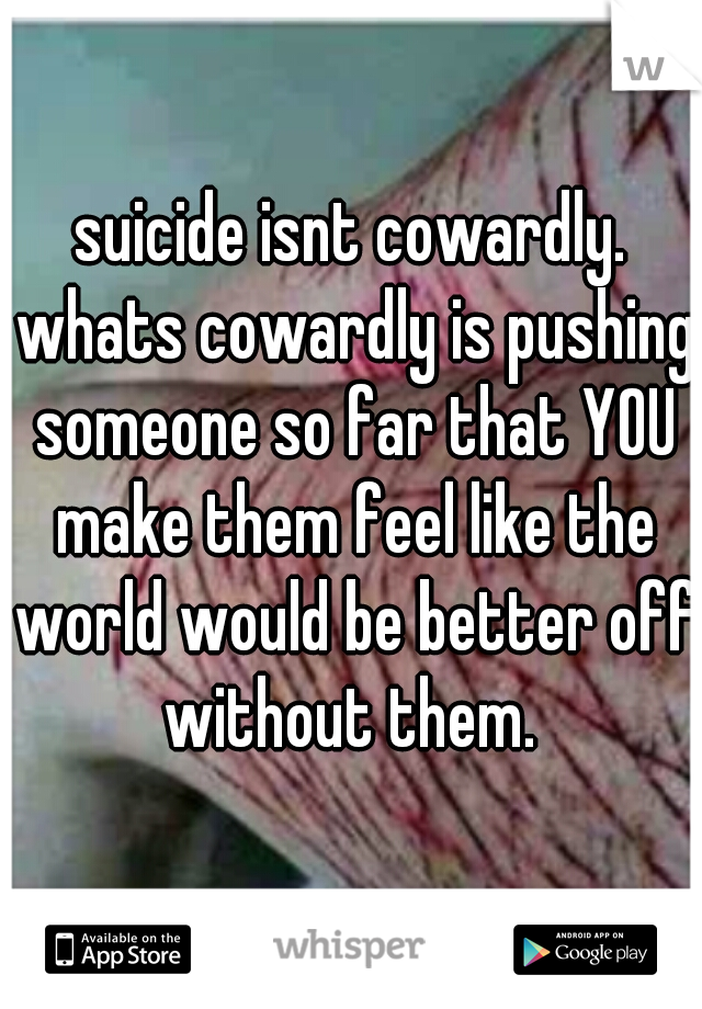 suicide isnt cowardly. whats cowardly is pushing someone so far that YOU make them feel like the world would be better off without them.