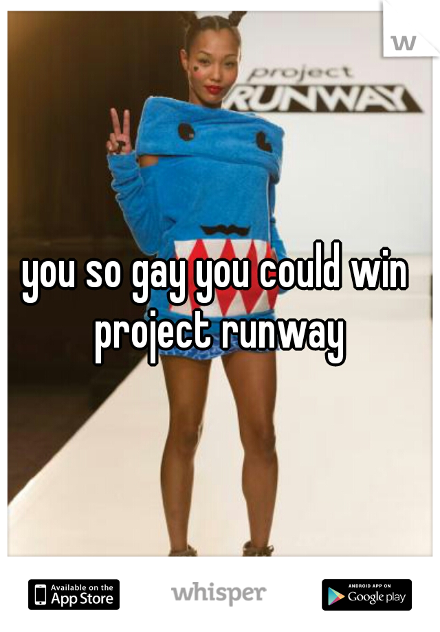 you so gay you could win project runway