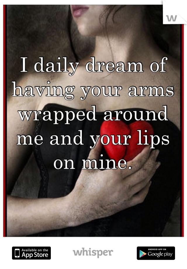 I daily dream of having your arms wrapped around me and your lips on mine.