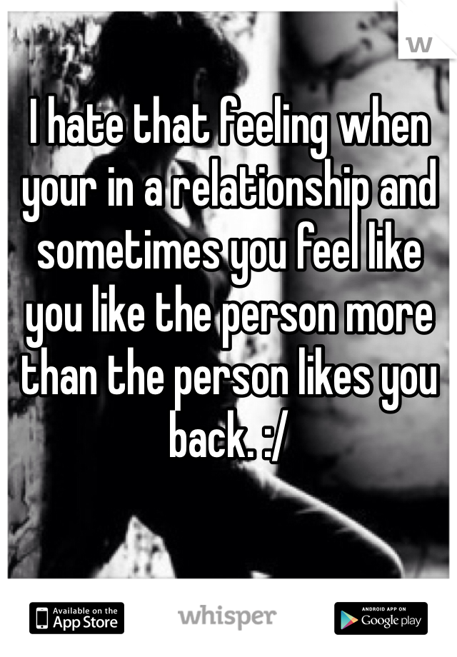 I hate that feeling when your in a relationship and sometimes you feel like you like the person more than the person likes you back. :/