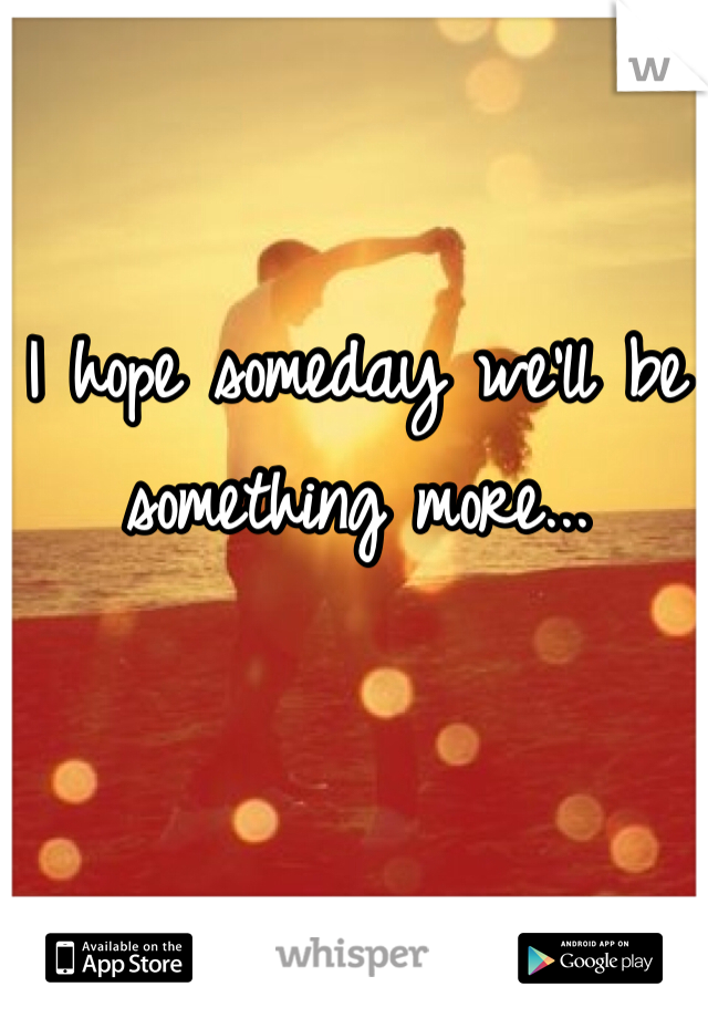 I hope someday we'll be something more...