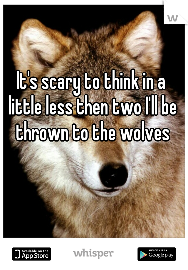 It's scary to think in a little less then two I'll be thrown to the wolves