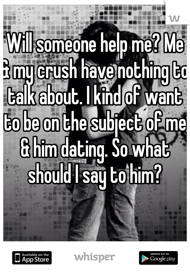Will someone help me? Me & my crush have nothing to talk about. I kind of want to be on the subject of me & him dating. So what should I say to him?