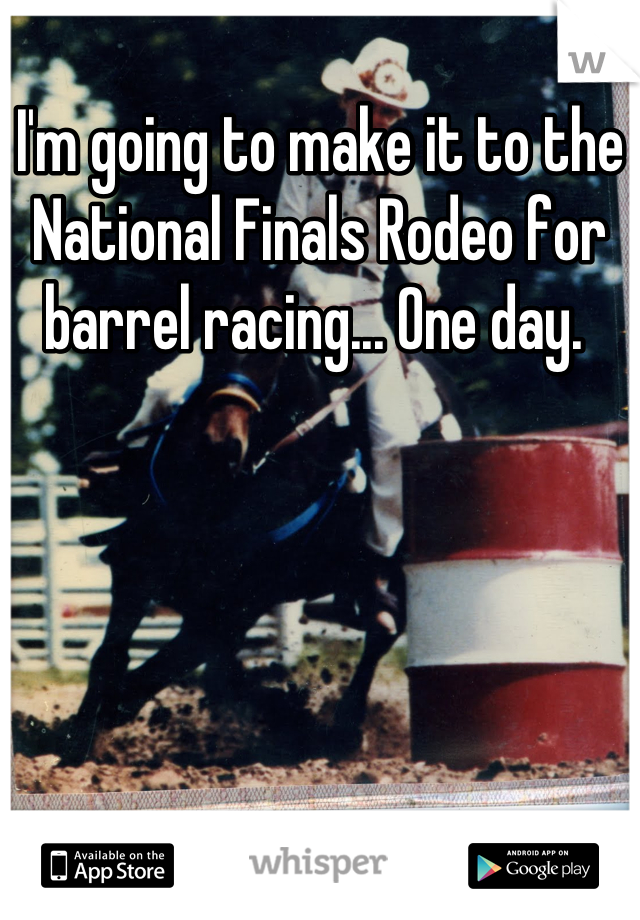 I'm going to make it to the National Finals Rodeo for barrel racing... One day.