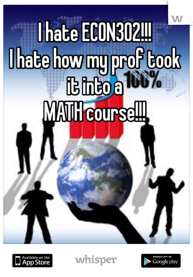 I hate ECON302!!!  I hate how my prof took  it into a  MATH course!!!
