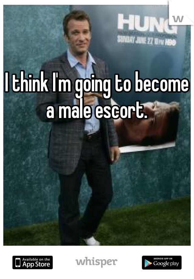 I think I'm going to become a male escort.