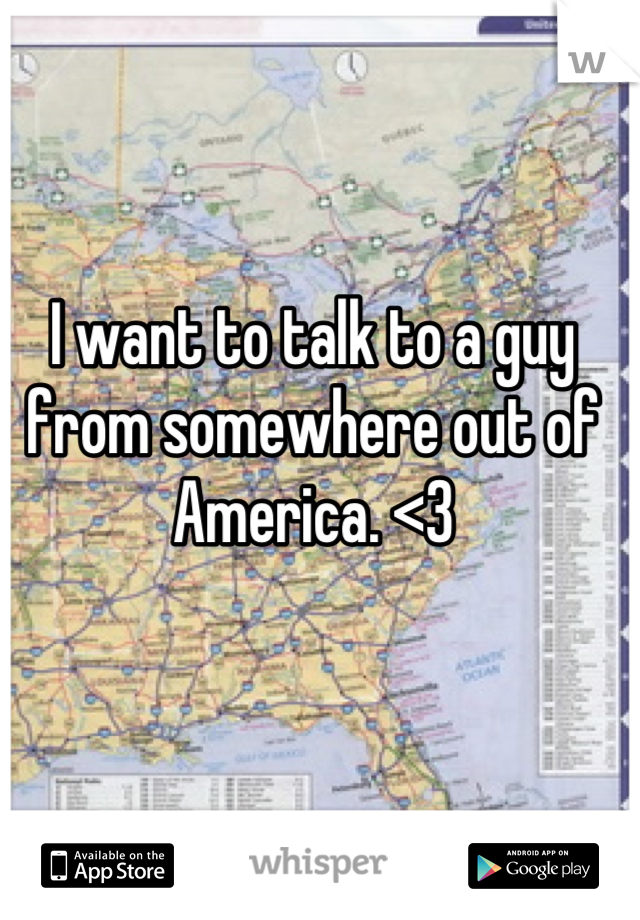 I want to talk to a guy from somewhere out of America. <3