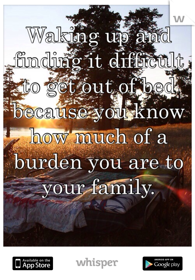 Waking up and finding it difficult to get out of bed because you know how much of a burden you are to your family.