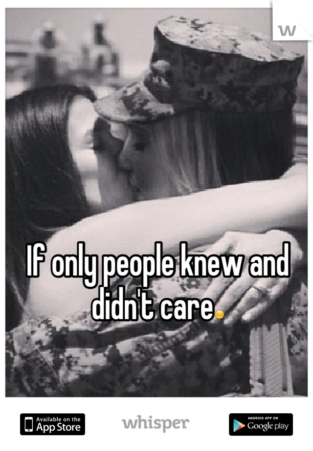 If only people knew and didn't care😔