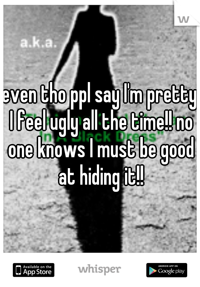 even tho ppl say I'm pretty I feel ugly all the time!! no one knows I must be good at hiding it!!