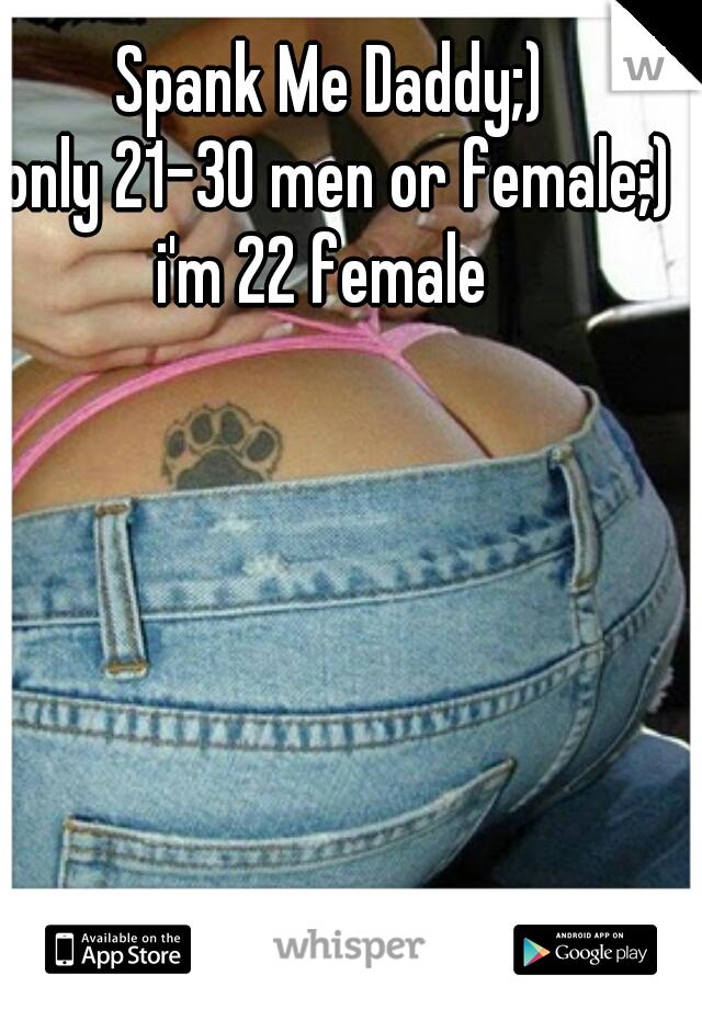 Spank Me Daddy;)  only 21-30 men or female;) i'm 22 female