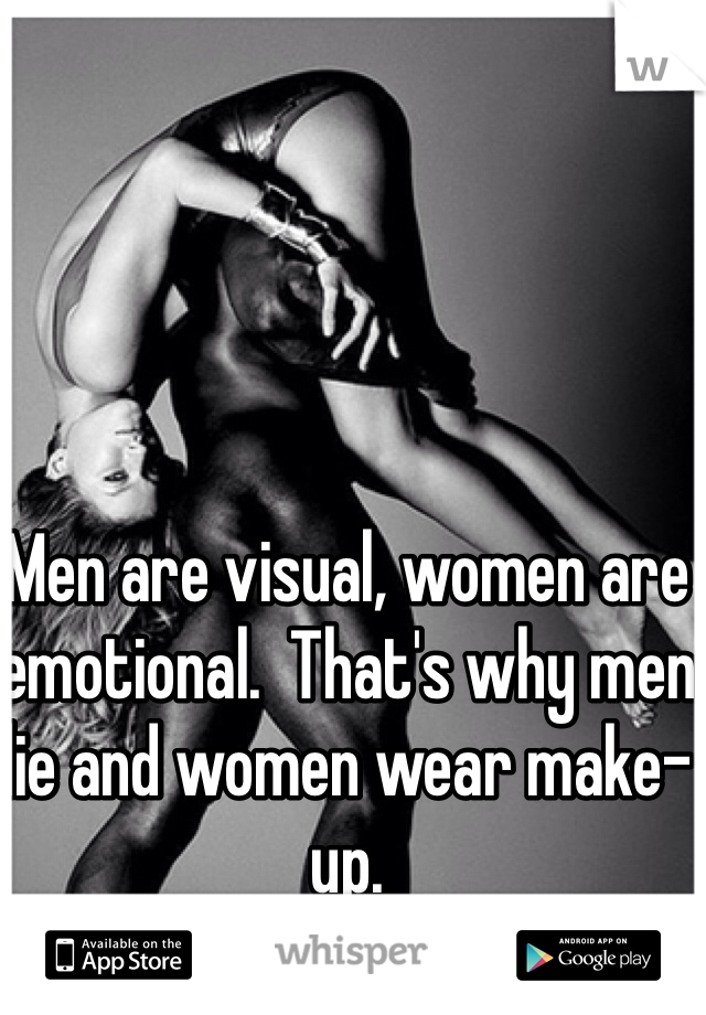 Men are visual, women are emotional.  That's why men lie and women wear make-up.