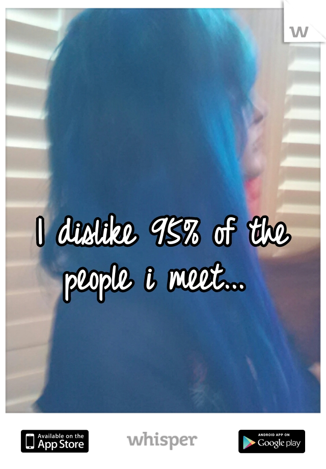 I dislike 95% of the people i meet...