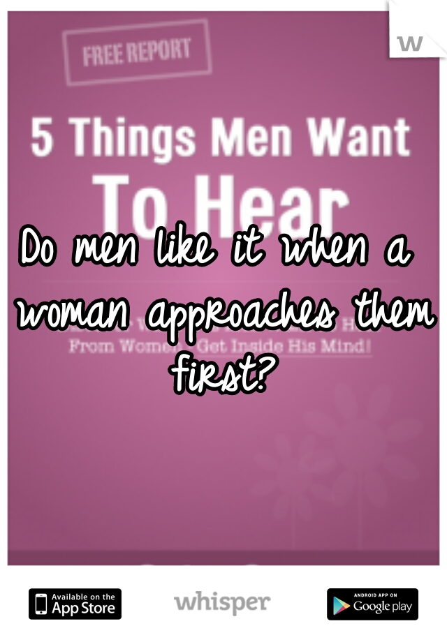 Do men like it when a woman approaches them first?