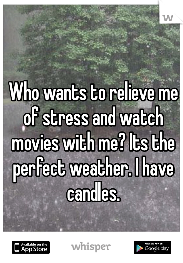 Who wants to relieve me of stress and watch movies with me? Its the perfect weather. I have candles.
