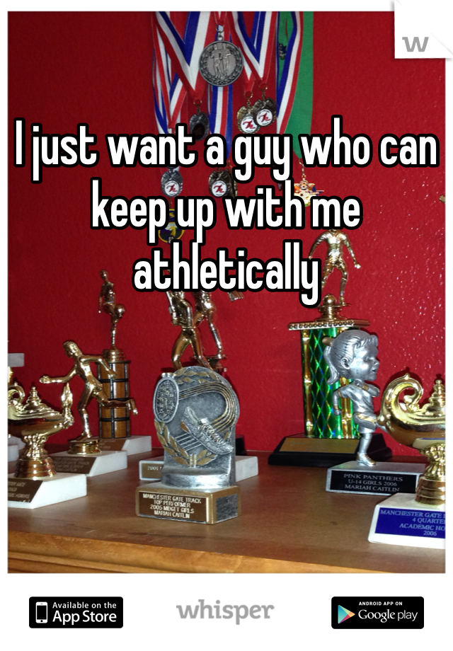 I just want a guy who can keep up with me athletically