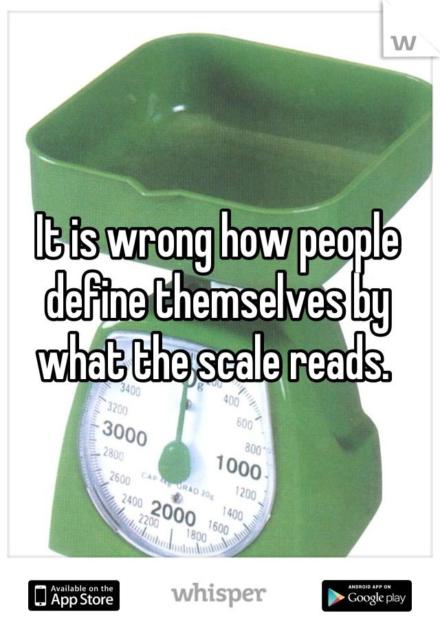 It is wrong how people define themselves by what the scale reads.