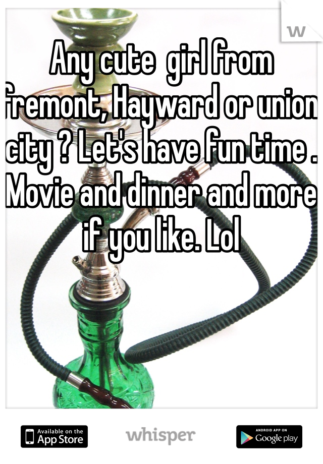 Any cute  girl from fremont, Hayward or union city ? Let's have fun time . Movie and dinner and more if you like. Lol