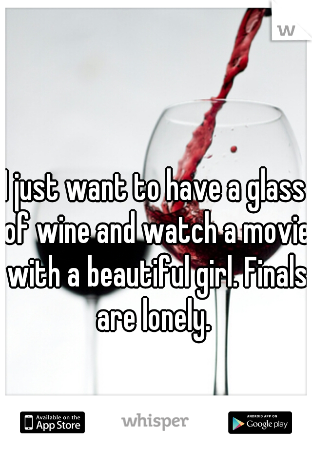 I just want to have a glass of wine and watch a movie with a beautiful girl. Finals are lonely.
