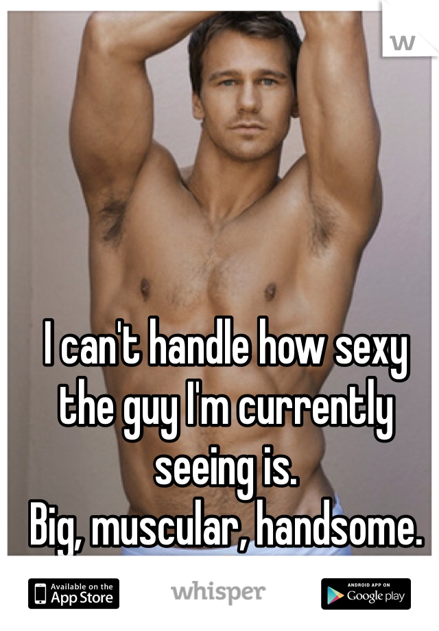 I can't handle how sexy the guy I'm currently seeing is.  Big, muscular, handsome. 😘