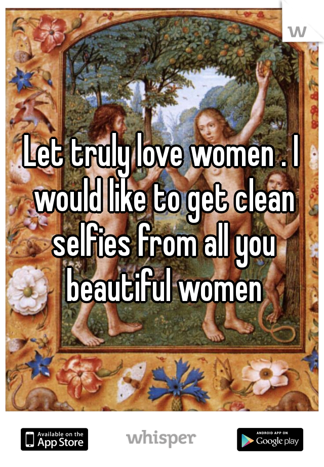 Let truly love women . I would like to get clean selfies from all you beautiful women