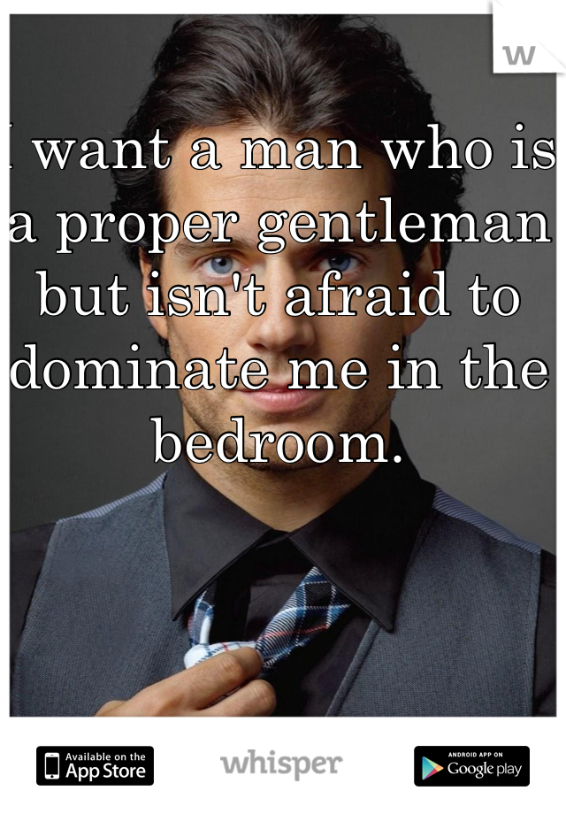 I want a man who is a proper gentleman but isn't afraid to dominate me in the bedroom.