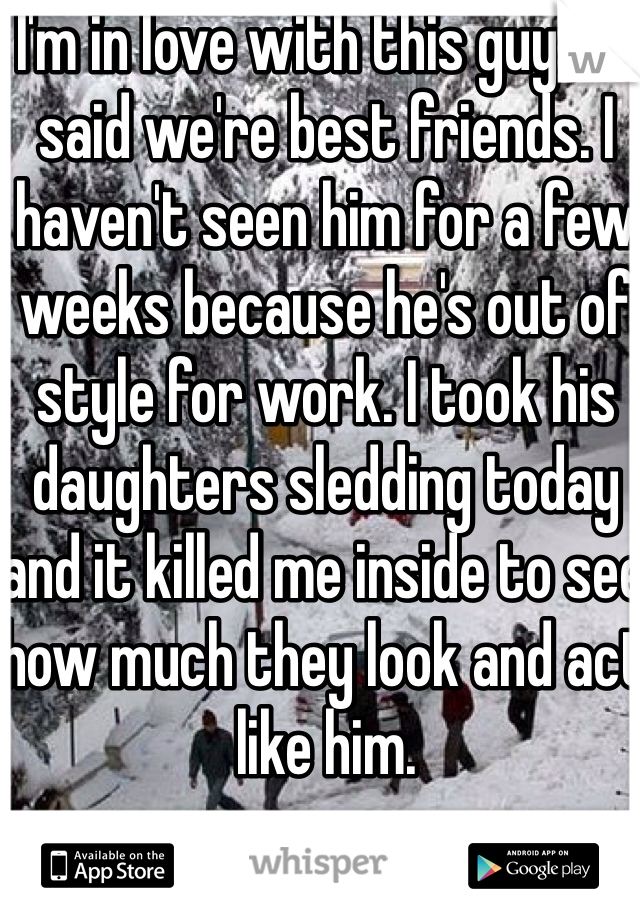 I'm in love with this guy. He said we're best friends. I haven't seen him for a few weeks because he's out of style for work. I took his daughters sledding today and it killed me inside to see how much they look and act like him.