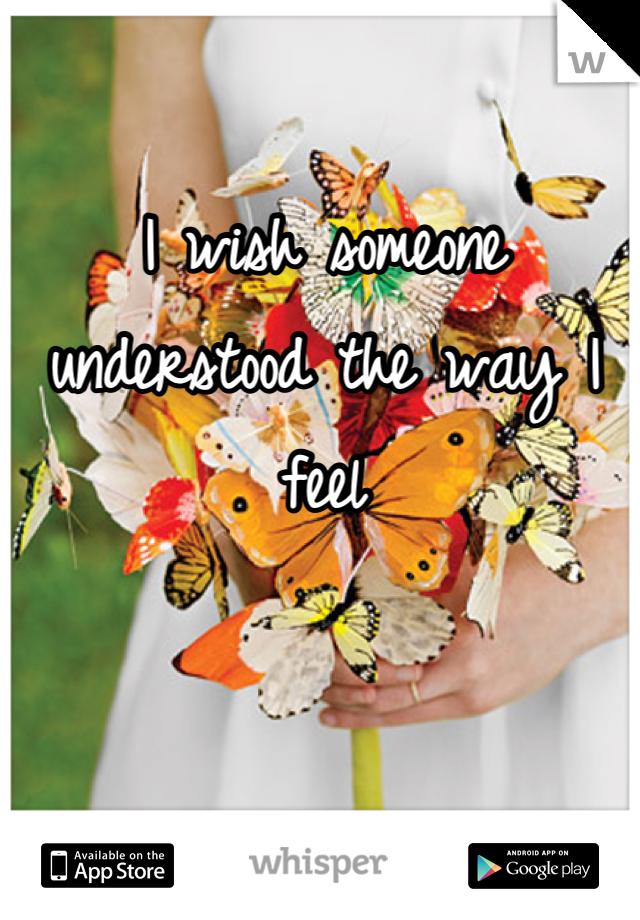 I wish someone understood the way I feel