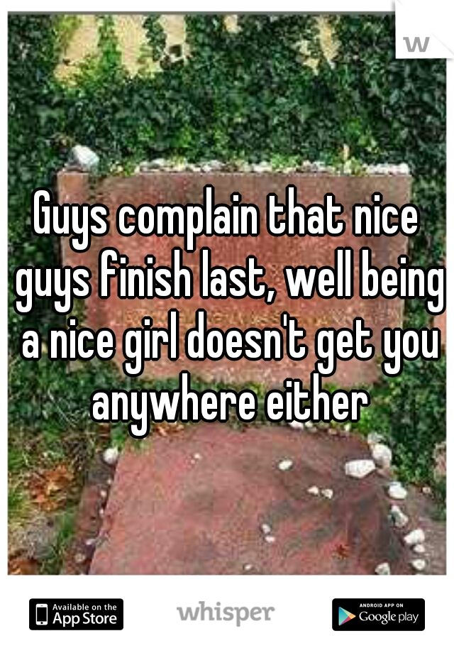 Guys complain that nice guys finish last, well being a nice girl doesn't get you anywhere either