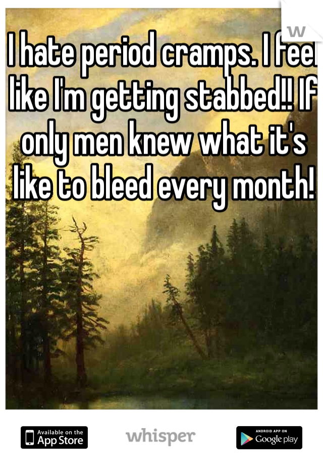 I hate period cramps. I feel like I'm getting stabbed!! If only men knew what it's like to bleed every month!