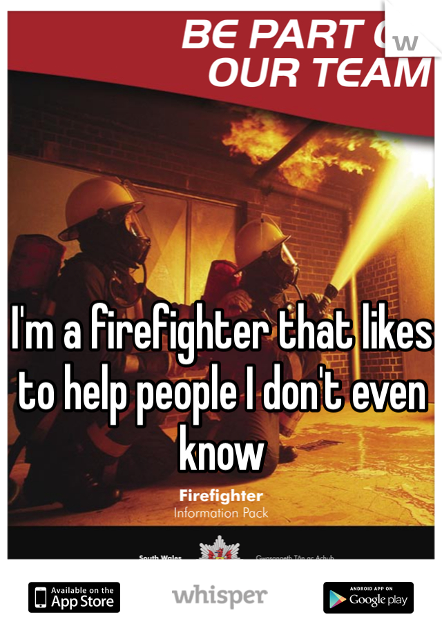 I'm a firefighter that likes to help people I don't even know