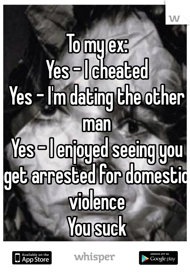 To my ex: Yes - I cheated Yes - I'm dating the other man Yes - I enjoyed seeing you get arrested for domestic violence You suck
