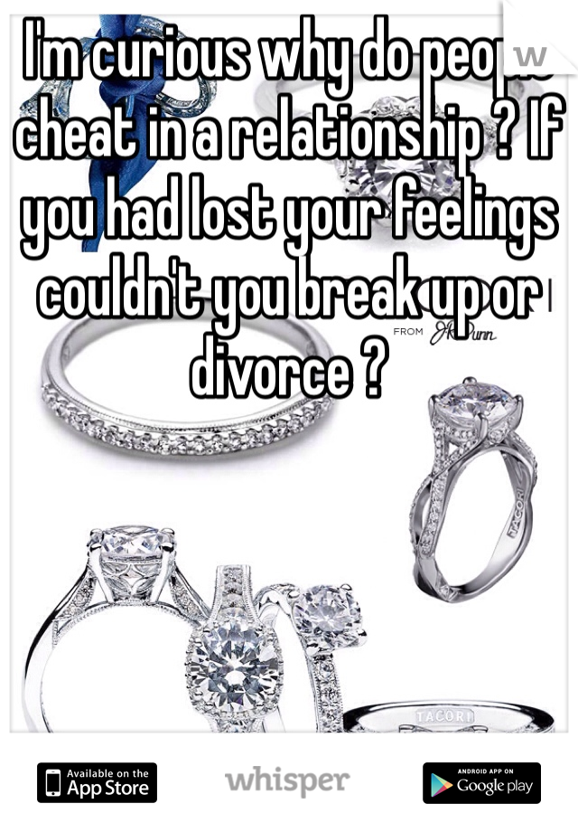 I'm curious why do people cheat in a relationship ? If you had lost your feelings couldn't you break up or divorce ?