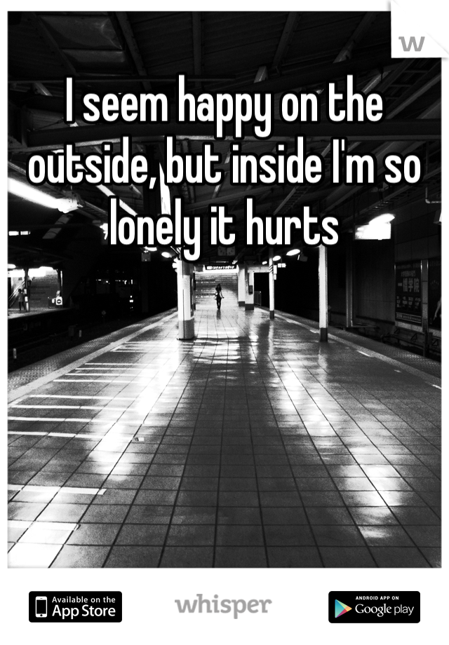 I seem happy on the outside, but inside I'm so lonely it hurts
