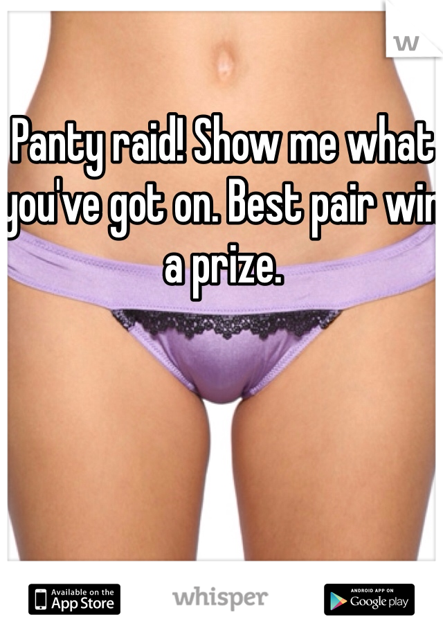 Panty raid! Show me what you've got on. Best pair win a prize.